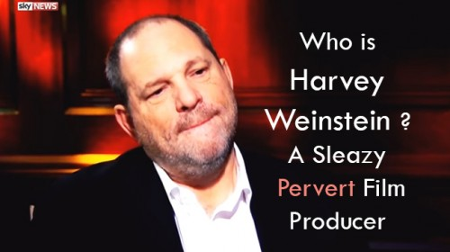 Who is Harvey Weinstein ? A Sleazy Pervert Film Producer